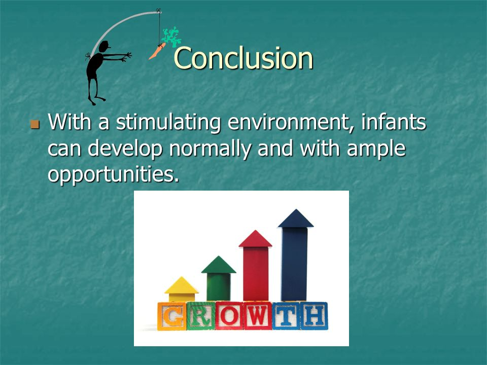Conclusion With a stimulating environment, infants can develop normally and with ample opportunities.