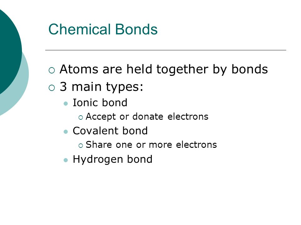 Chemical Bonds Atoms are held together by bonds 3 main types: