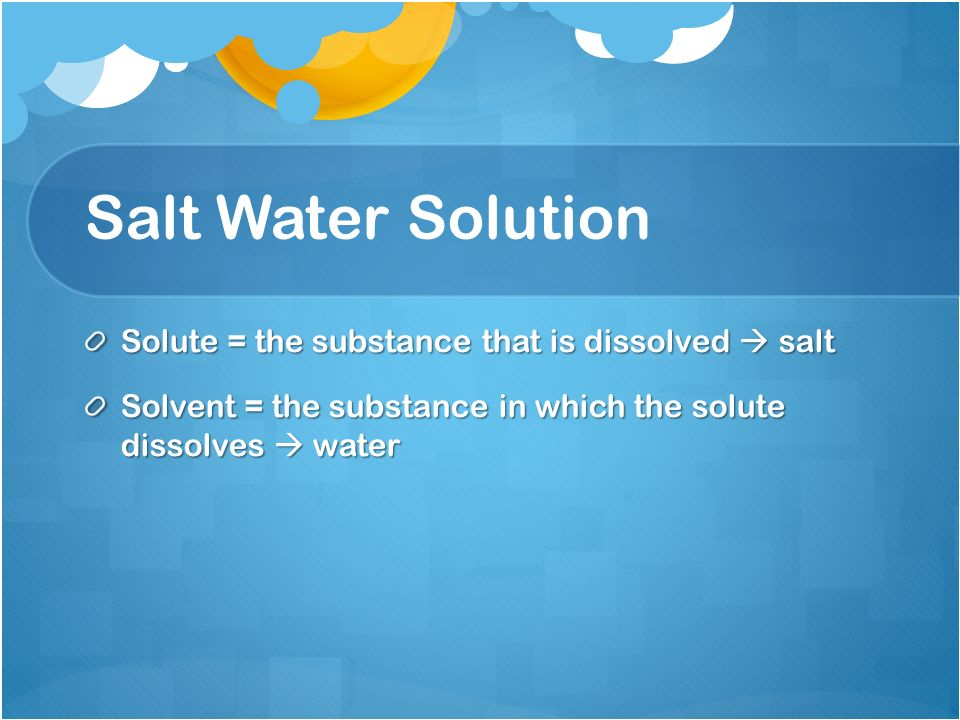 Salt Water Solution Solute = the substance that is dissolved  salt