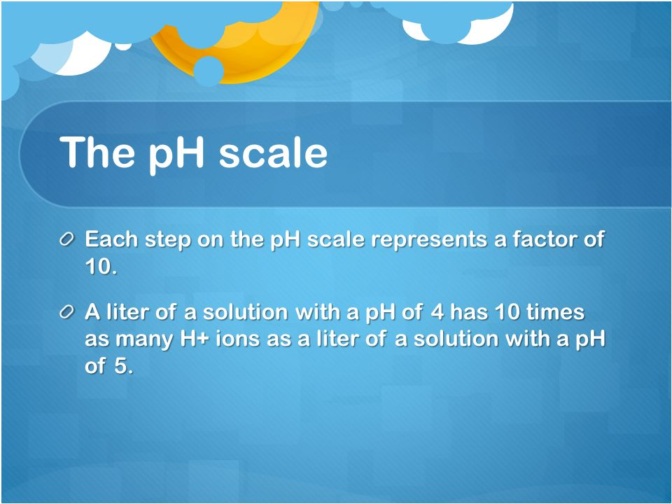The pH scale Each step on the pH scale represents a factor of 10.