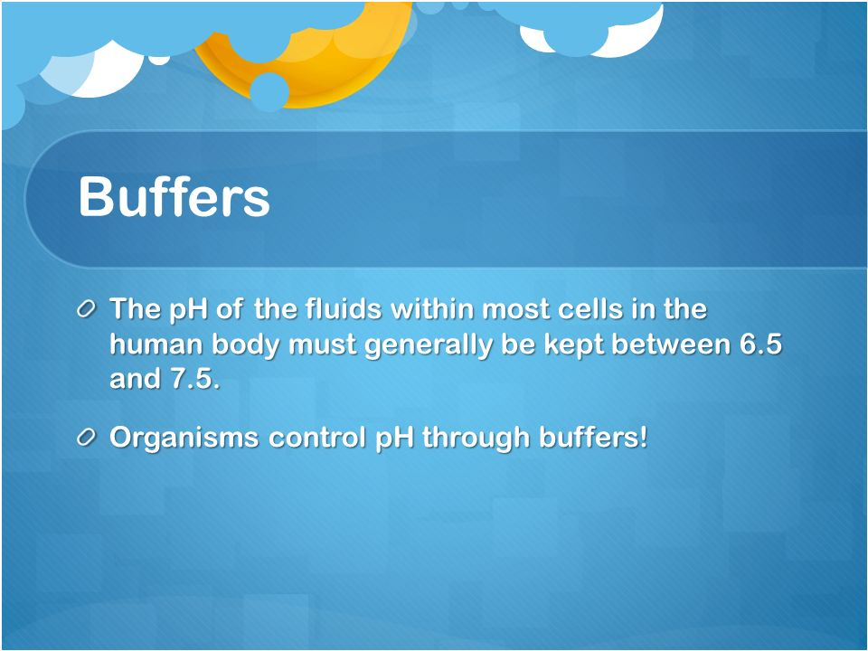 Buffers The pH of the fluids within most cells in the human body must generally be kept between 6.5 and 7.5.