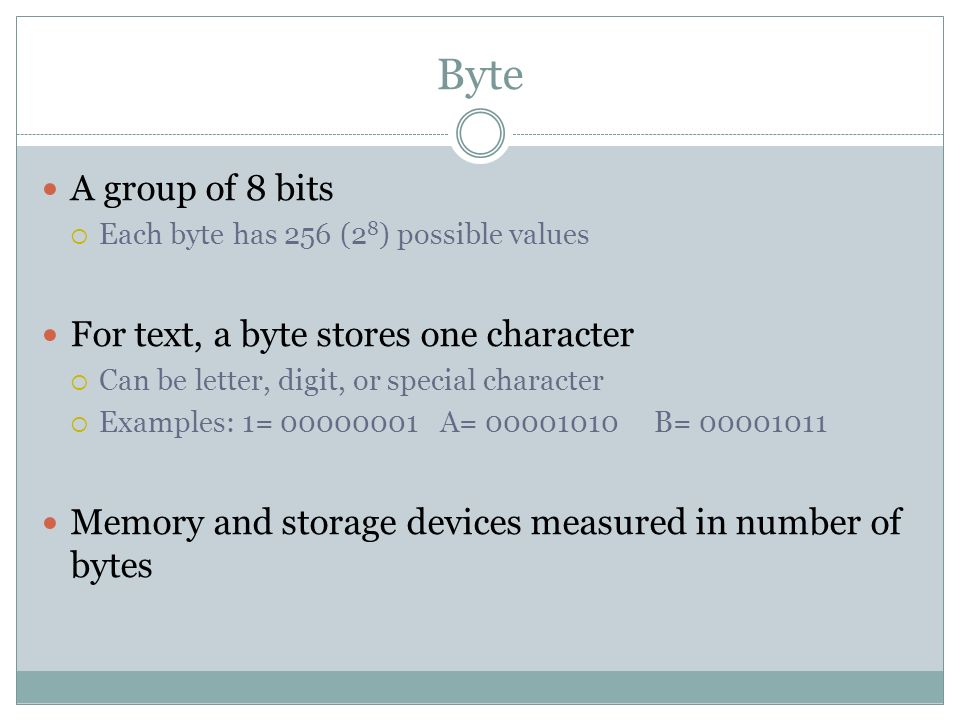Byte A group of 8 bits For text, a byte stores one character