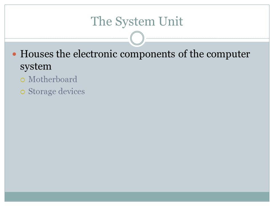 The System Unit Houses the electronic components of the computer system Motherboard Storage devices