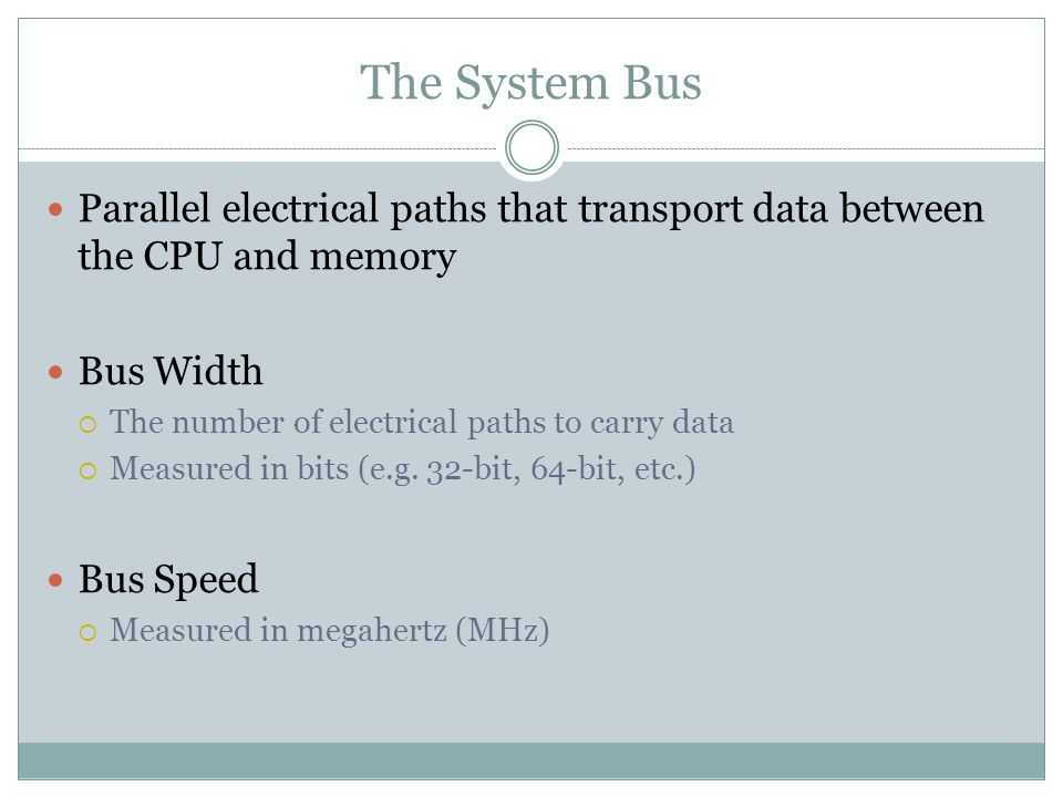 The System Bus Parallel electrical paths that transport data between the CPU and memory. Bus Width.