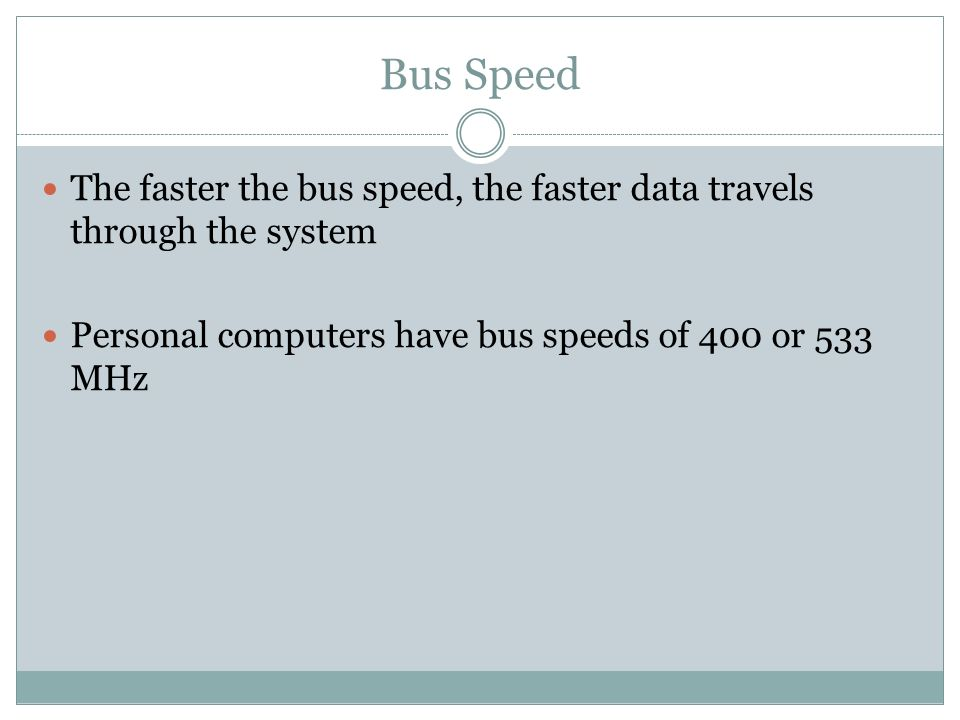 Bus Speed The faster the bus speed, the faster data travels through the system.