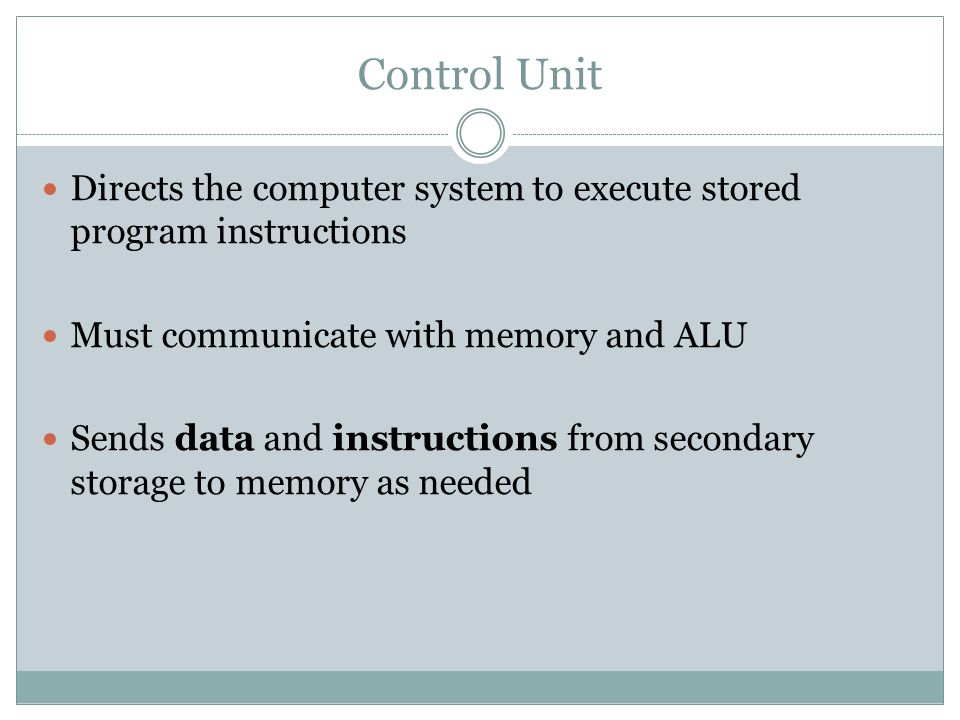 Control Unit Directs the computer system to execute stored program instructions. Must communicate with memory and ALU.