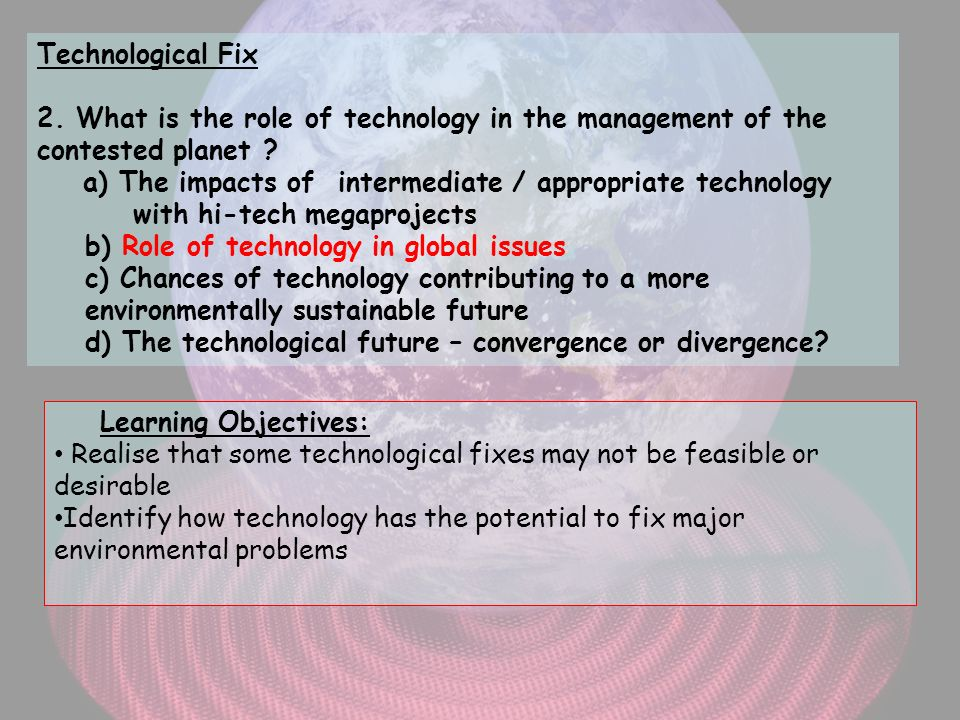 Technological Fix 2. What is the role of technology in the management of the contested planet a) The impacts of intermediate / appropriate technology with hi-tech megaprojects