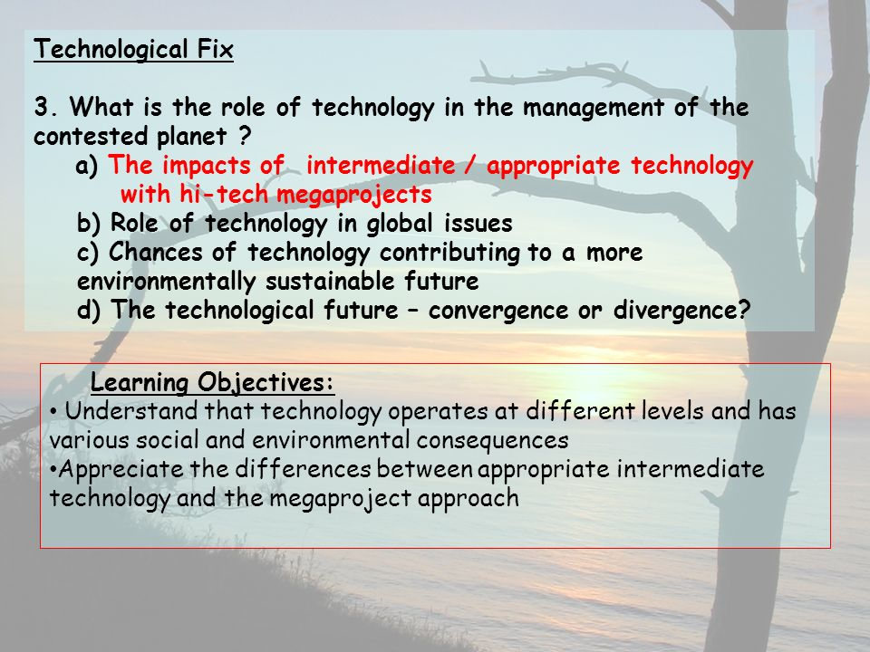 Technological Fix 3. What is the role of technology in the management of the contested planet a) The impacts of intermediate / appropriate technology with hi-tech megaprojects