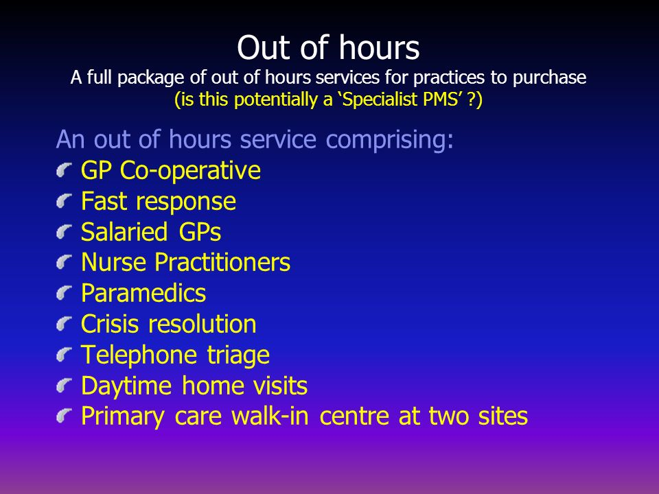 Out of hours A full package of out of hours services for practices to purchase (is this potentially a 'Specialist PMS' )