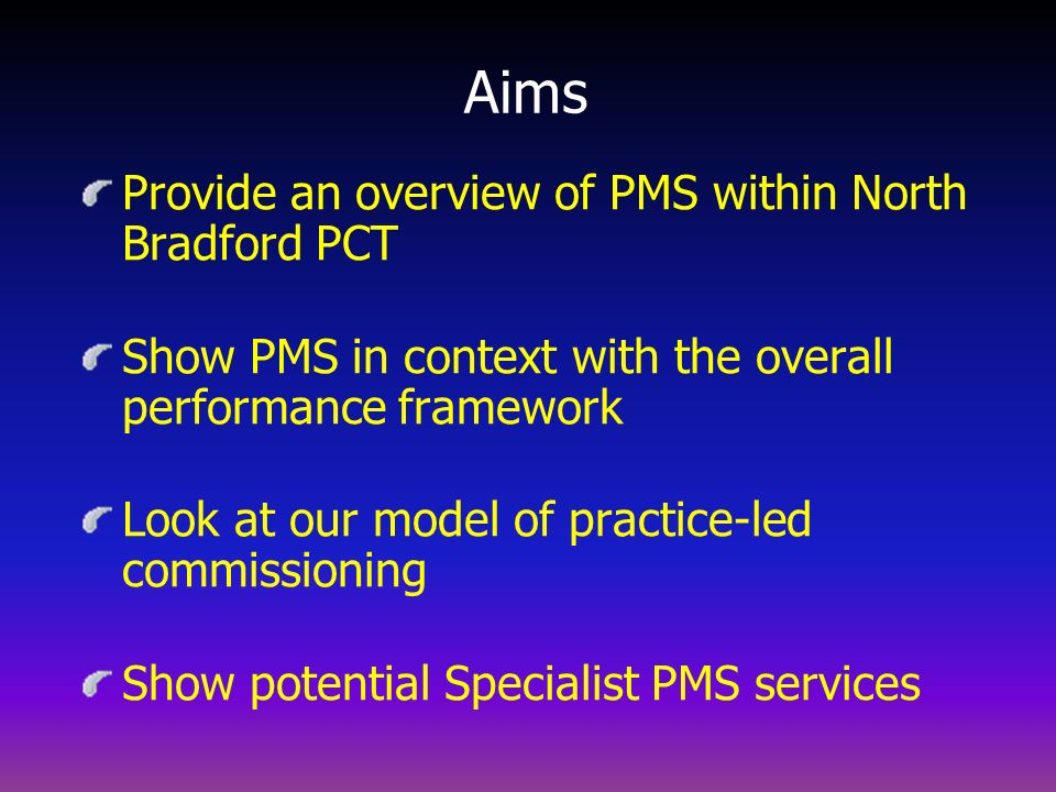 Aims Provide an overview of PMS within North Bradford PCT