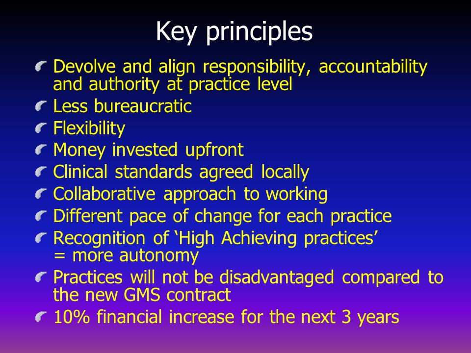 Key principles Devolve and align responsibility, accountability and authority at practice level. Less bureaucratic.