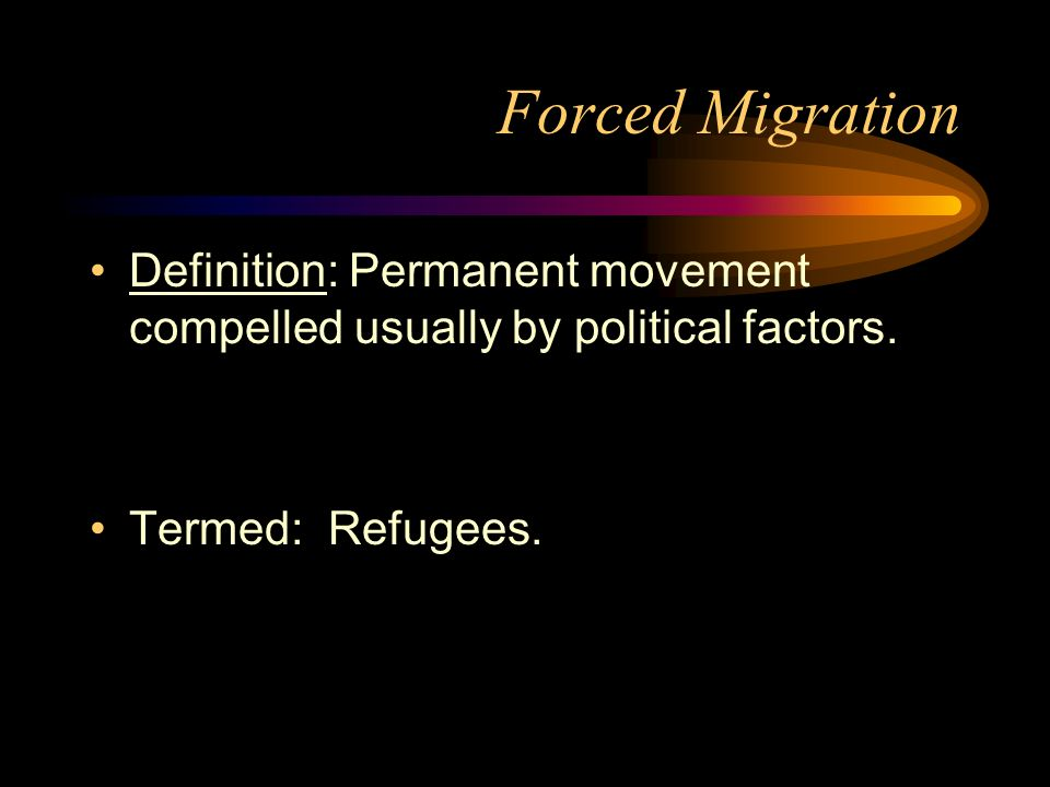Forced Migration Definition: Permanent movement compelled usually by political factors.