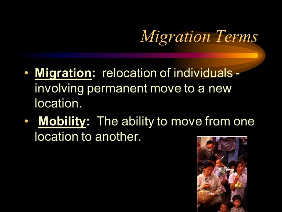 Migration Terms Migration: relocation of individuals - involving permanent move to a new location.