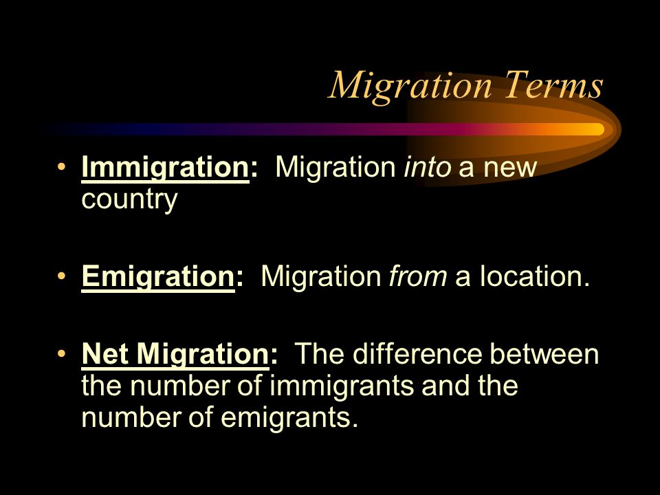 Migration Terms Immigration: Migration into a new country