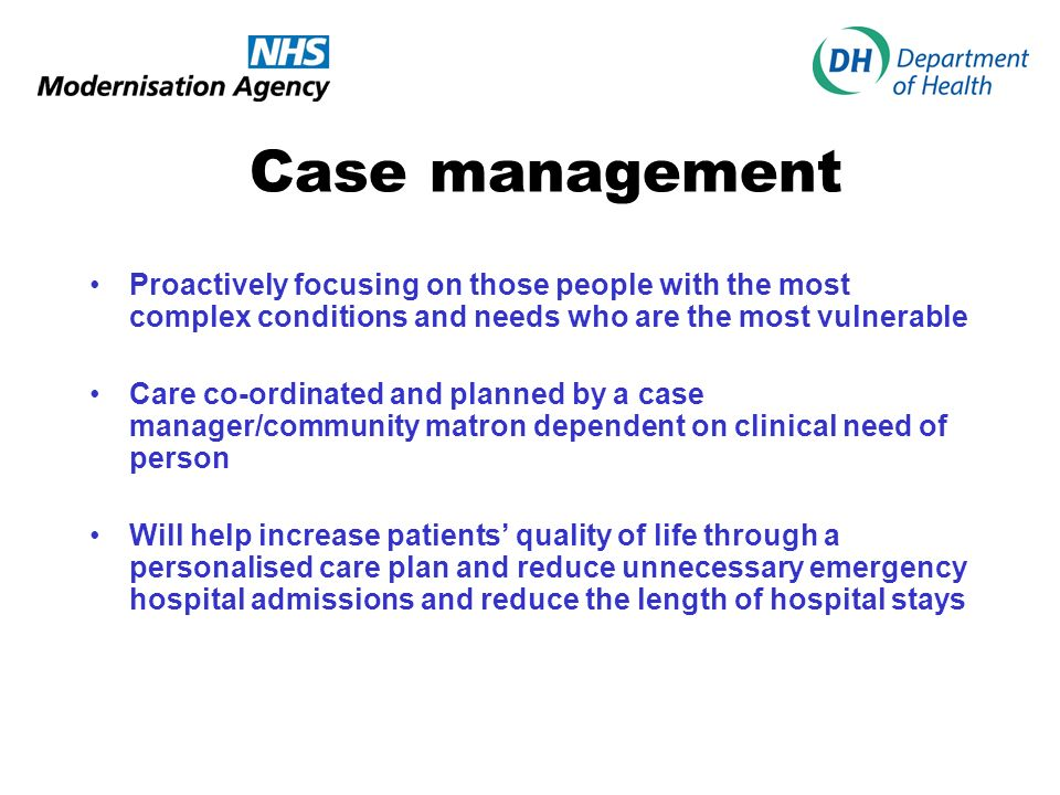Case management Proactively focusing on those people with the most complex conditions and needs who are the most vulnerable.