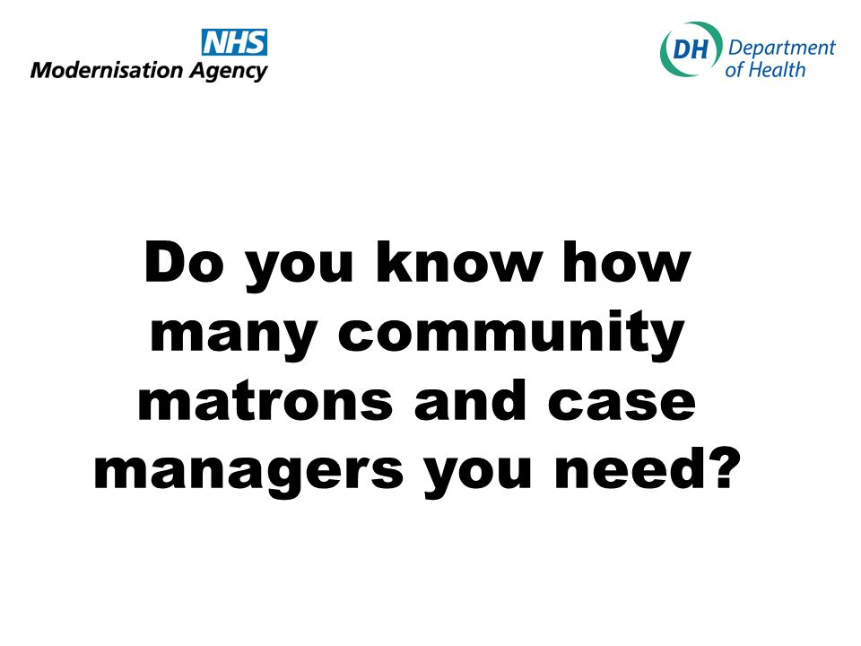 Do you know how many community matrons and case managers you need