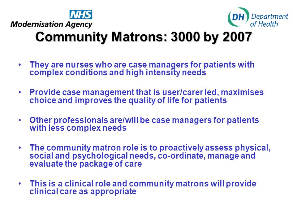 Community Matrons: 3000 by 2007 They are nurses who are case managers for patients with complex conditions and high intensity needs.