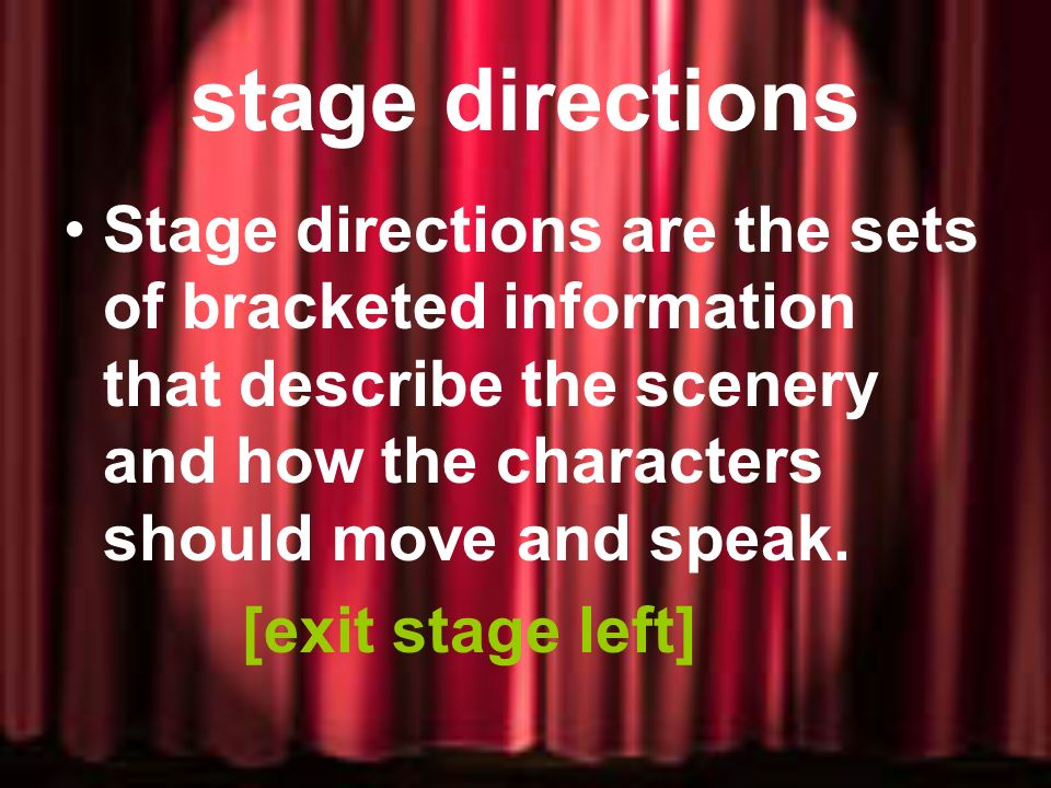 stage directions Stage directions are the sets of bracketed information that describe the scenery and how the characters should move and speak.