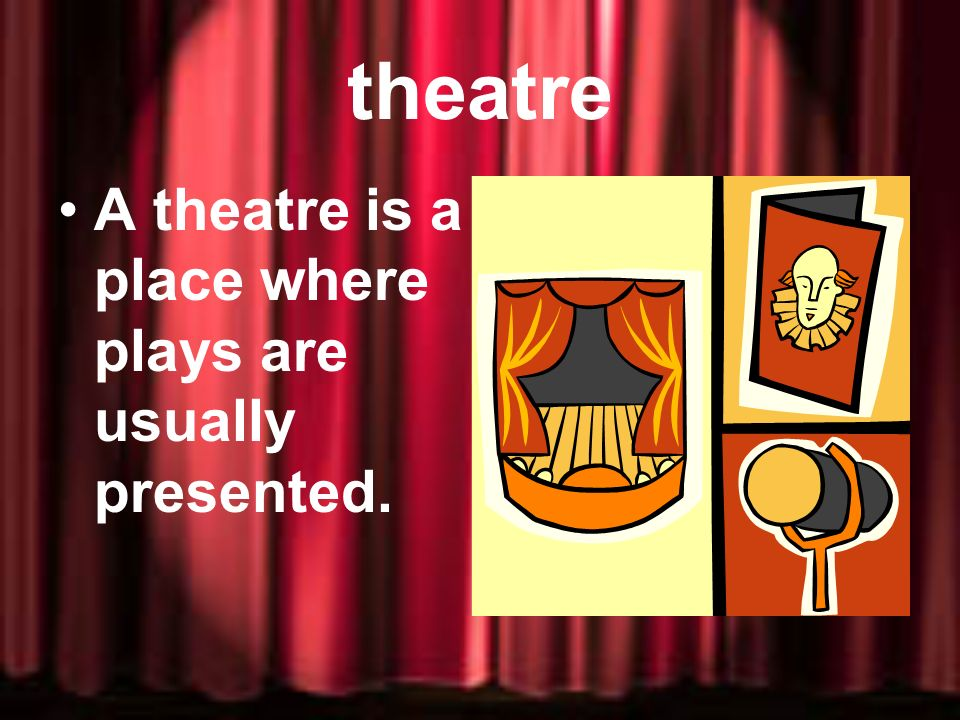 theatre A theatre is a place where plays are usually presented.