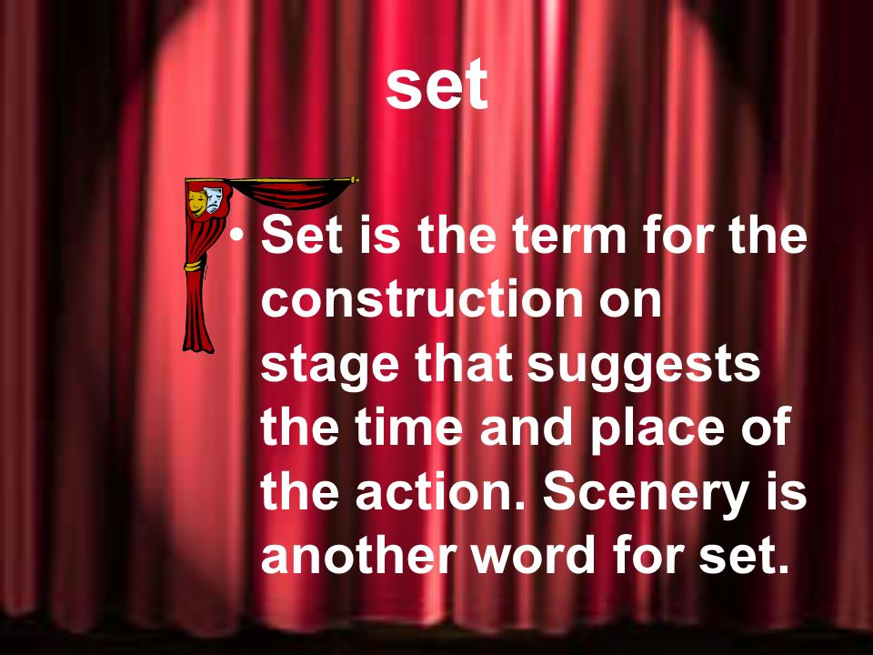set Set is the term for the construction on stage that suggests the time and place of the action.