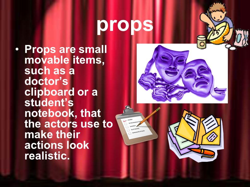 props Props are small movable items, such as a doctor's clipboard or a student's notebook, that the actors use to make their actions look realistic.
