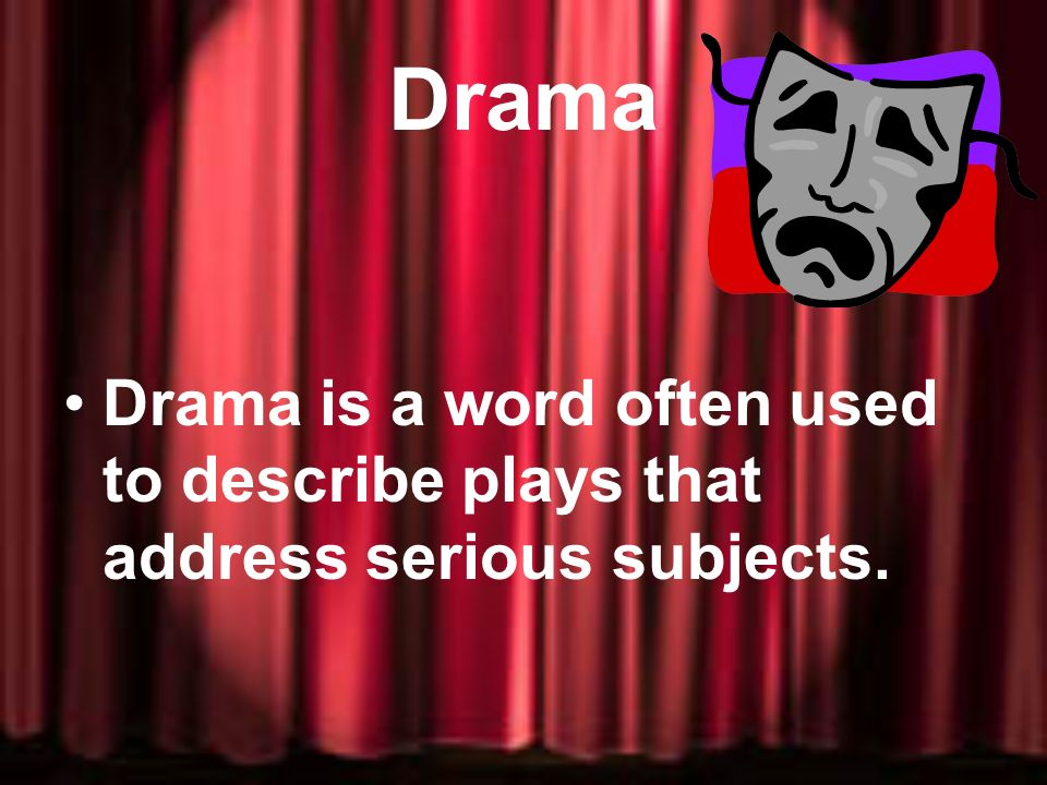 Drama Drama is a word often used to describe plays that address serious subjects.