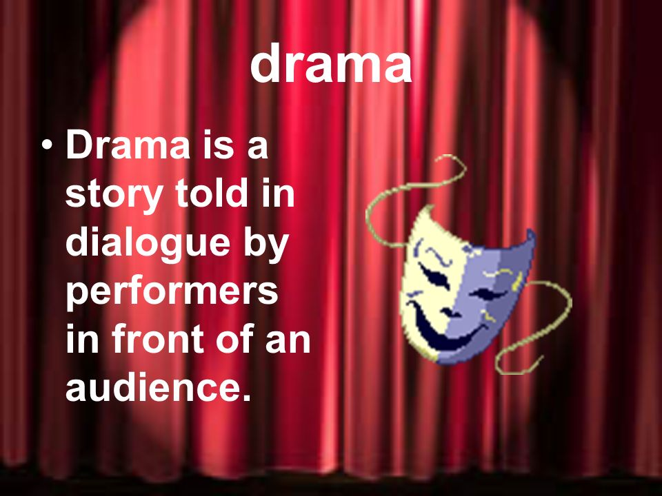drama Drama is a story told in dialogue by performers in front of an audience.