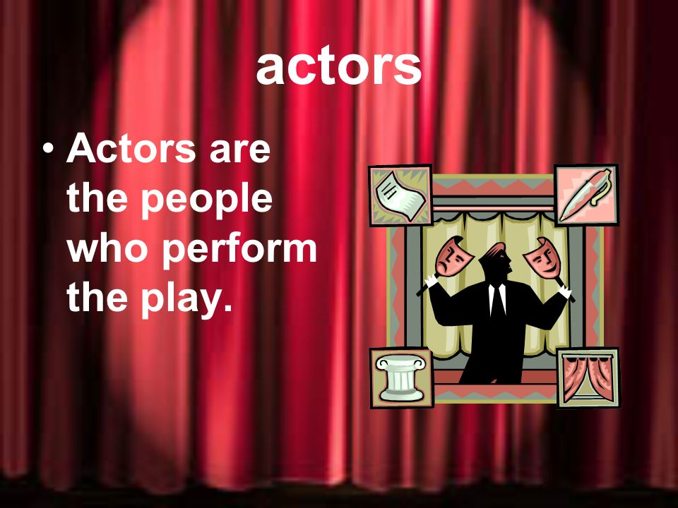 actors Actors are the people who perform the play.