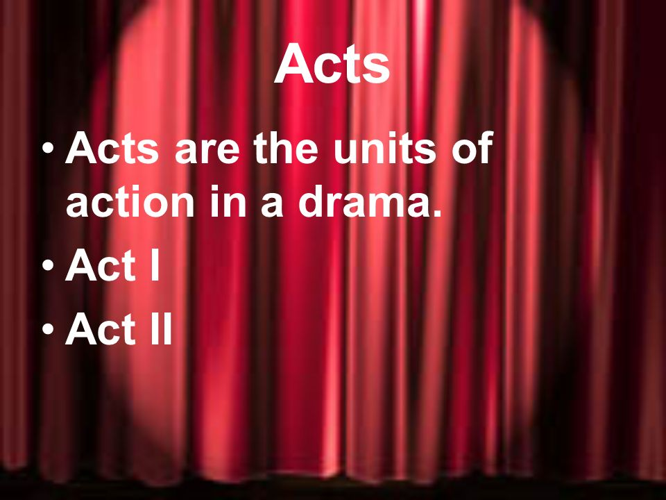 Acts Acts are the units of action in a drama. Act I Act II