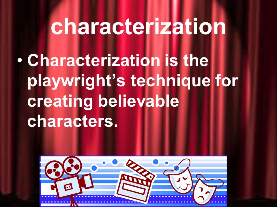 characterization Characterization is the playwright's technique for creating believable characters.