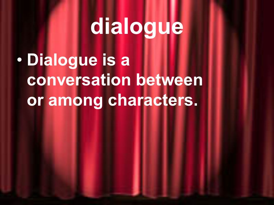 dialogue Dialogue is a conversation between or among characters.