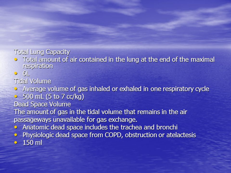 Total Lung Capacity Total amount of air contained in the lung at the end of the maximal respiration.