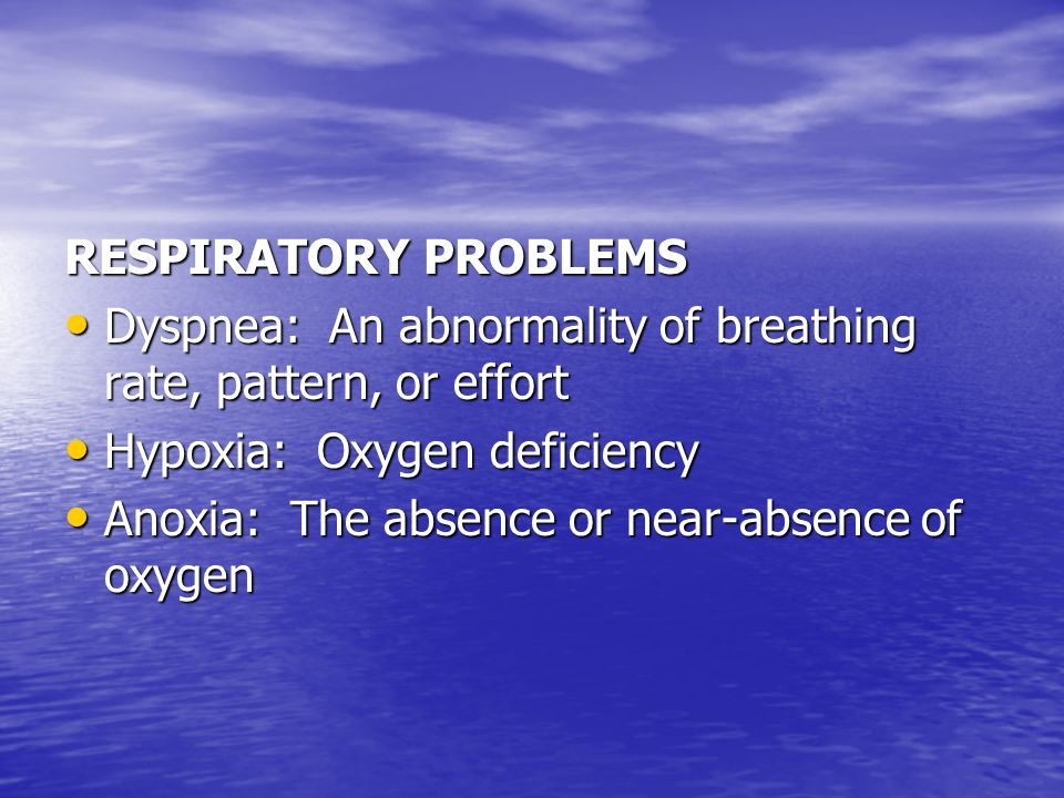RESPIRATORY PROBLEMS Dyspnea: An abnormality of breathing rate, pattern, or effort. Hypoxia: Oxygen deficiency.