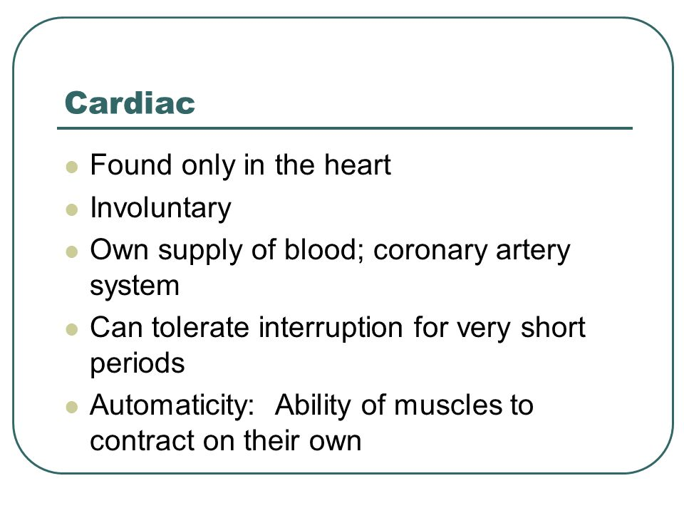 Cardiac Found only in the heart Involuntary