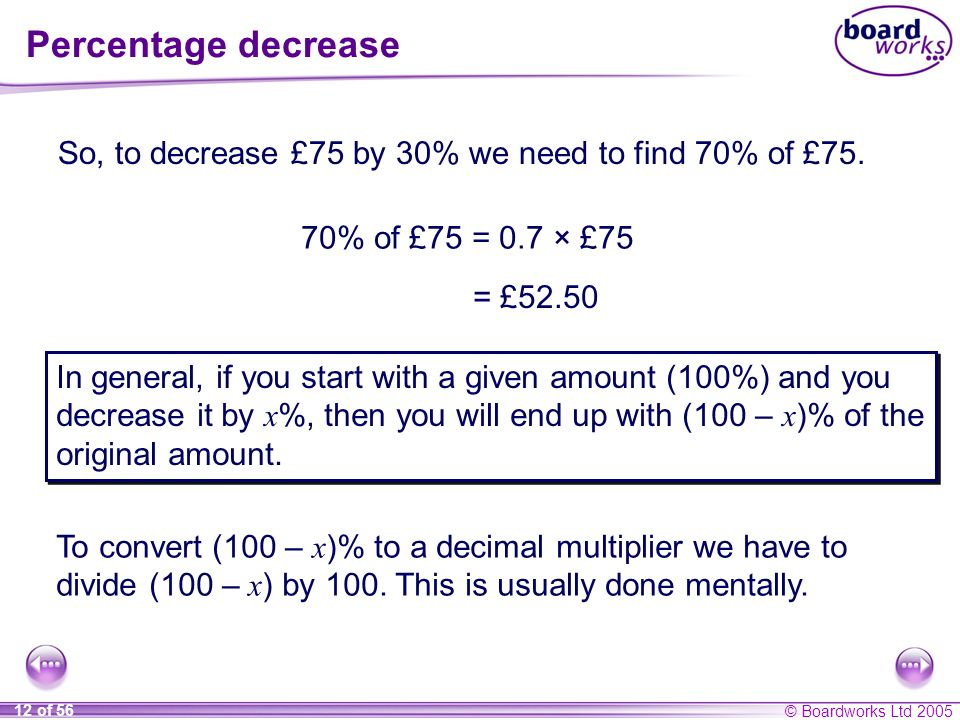 Percentage decrease So, to decrease £75 by 30% we need to find 70% of £75. 70% of £75 = 0.7 × £75.