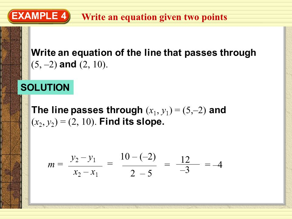 EXAMPLE 4 Write an equation given two points. Write an equation of the line that passes through (5, –2) and (2, 10).