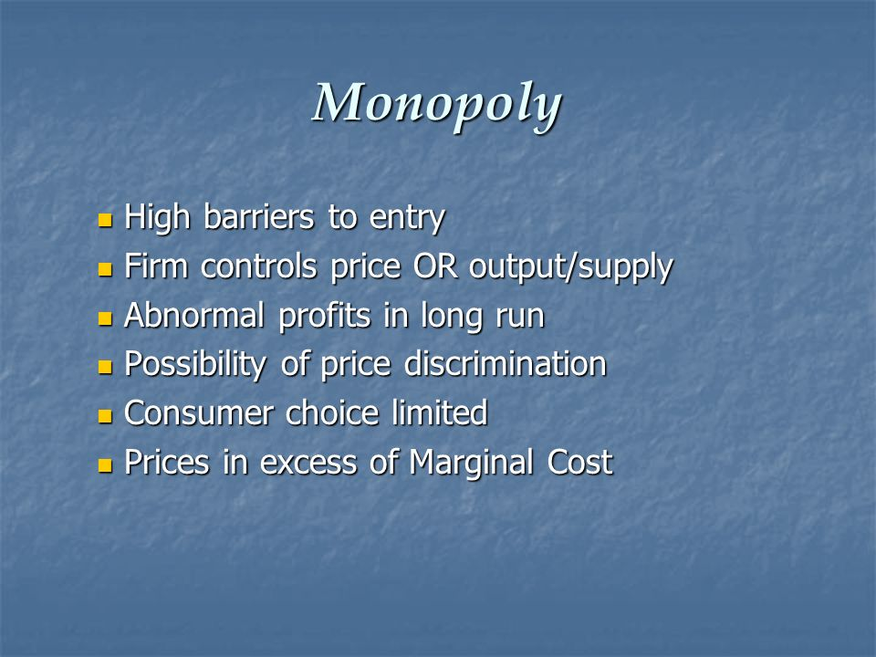 Monopoly High barriers to entry Firm controls price OR output/supply
