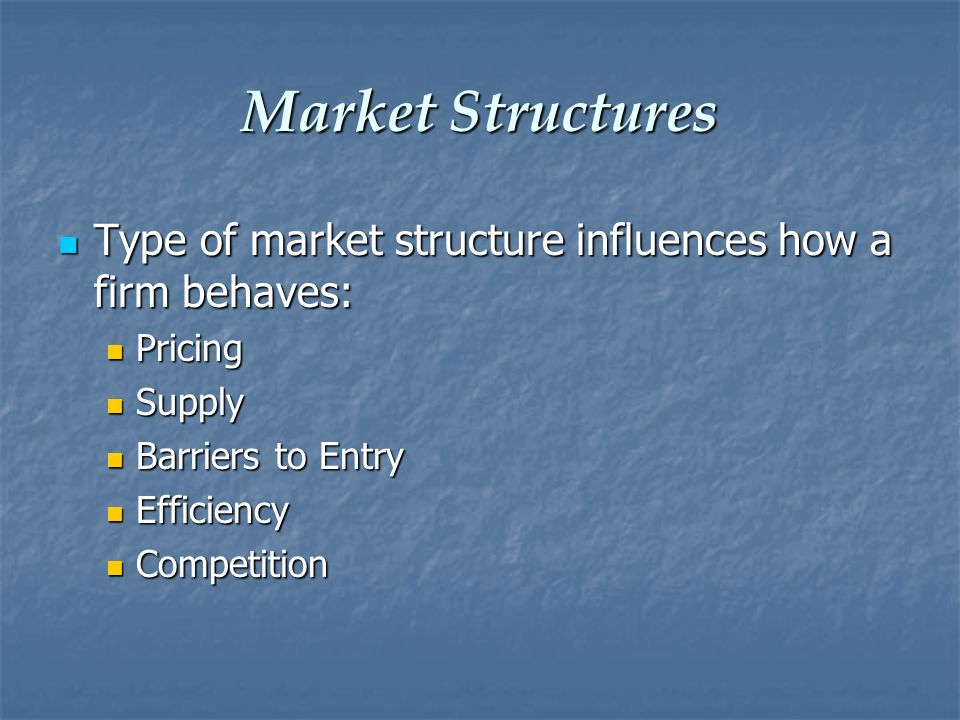 Market Structures Type of market structure influences how a firm behaves: Pricing. Supply. Barriers to Entry.