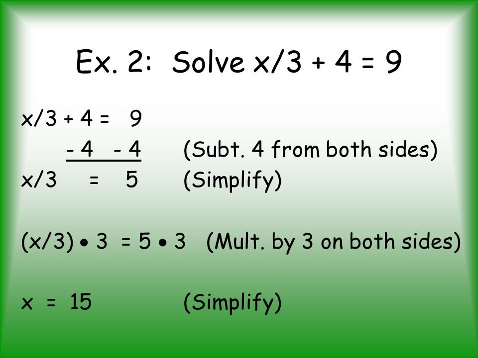 Ex. 2: Solve x/3 + 4 = 9 x/3 + 4 = 9 - 4 - 4 (Subt. 4 from both sides)