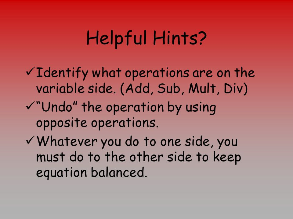 Helpful Hints Identify what operations are on the variable side. (Add, Sub, Mult, Div) Undo the operation by using opposite operations.