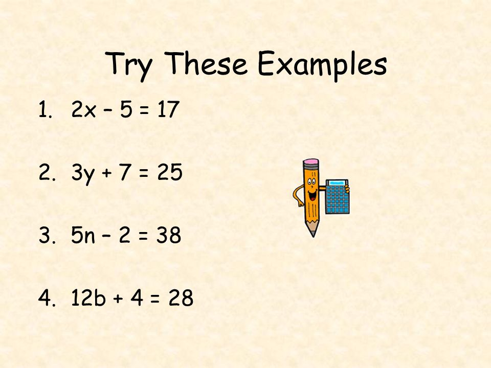 Try These Examples 2x – 5 = 17 3y + 7 = 25 5n – 2 = 38 12b + 4 = 28