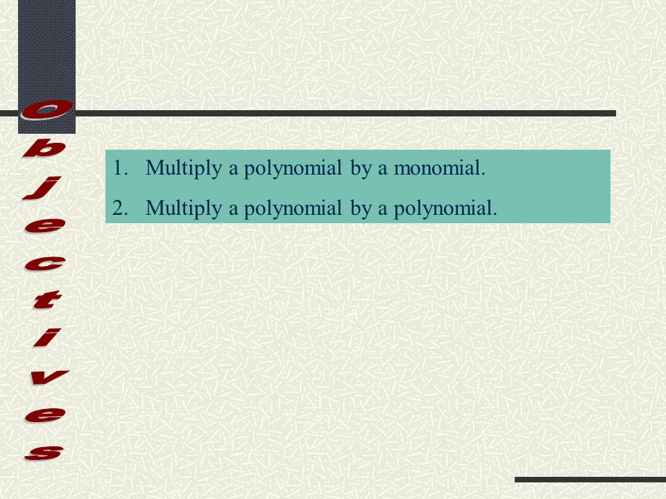 Objectives Multiply a polynomial by a monomial.