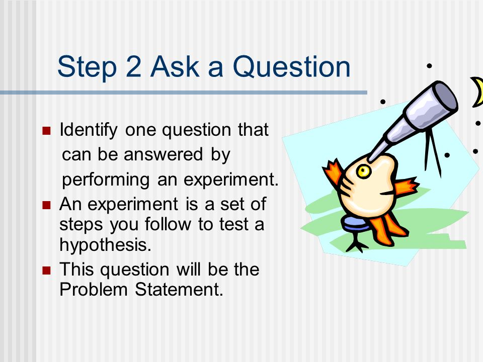 Step 2 Ask a Question Identify one question that can be answered by