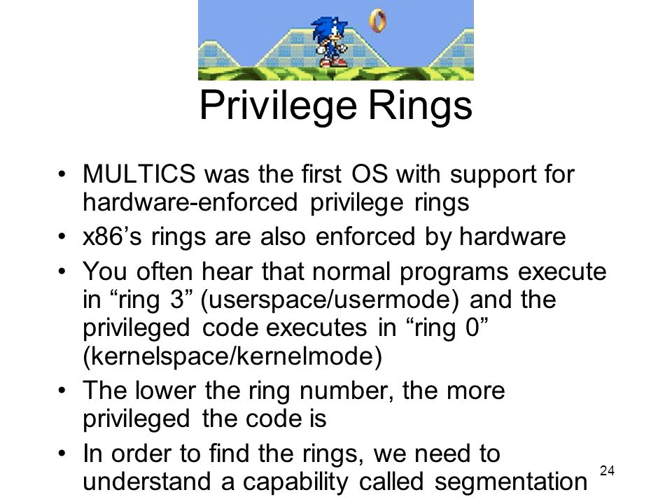 Privilege Rings MULTICS was the first OS with support for hardware-enforced privilege rings. x86's rings are also enforced by hardware.