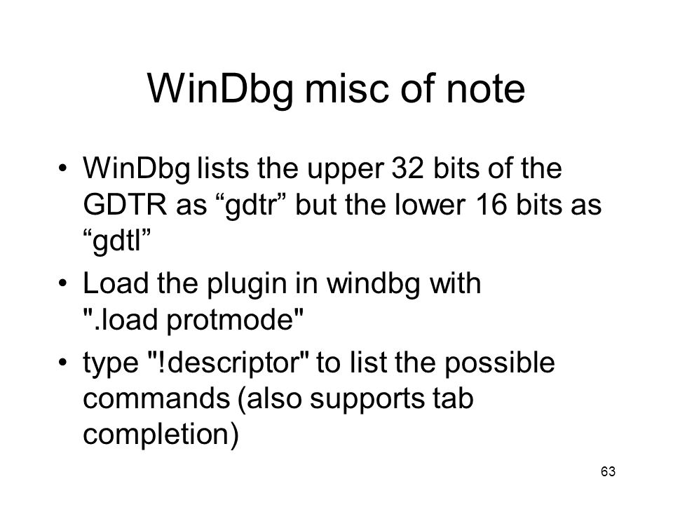 WinDbg misc of note WinDbg lists the upper 32 bits of the GDTR as gdtr but the lower 16 bits as gdtl