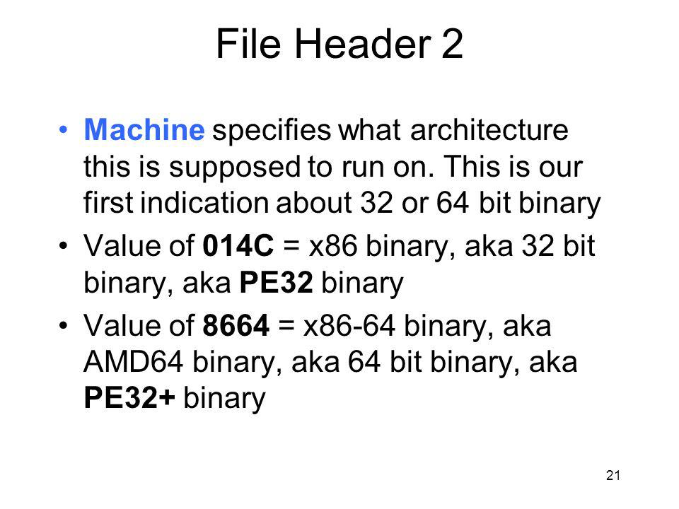 File Header 2 Machine specifies what architecture this is supposed to run on. This is our first indication about 32 or 64 bit binary.