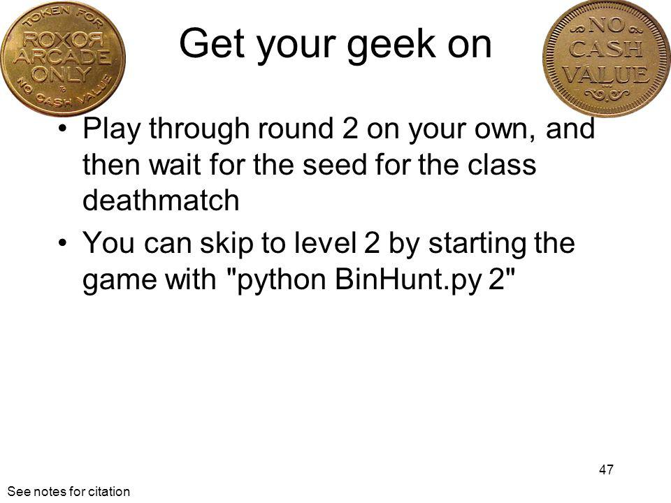 Get your geek on Play through round 2 on your own, and then wait for the seed for the class deathmatch.