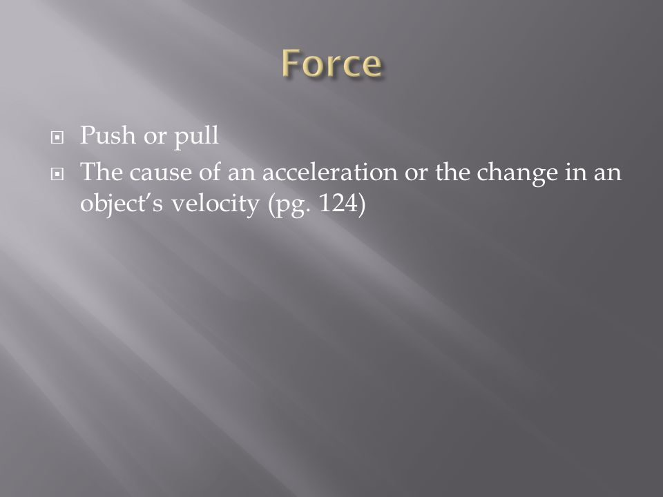 Force Push or pull The cause of an acceleration or the change in an object's velocity (pg. 124)
