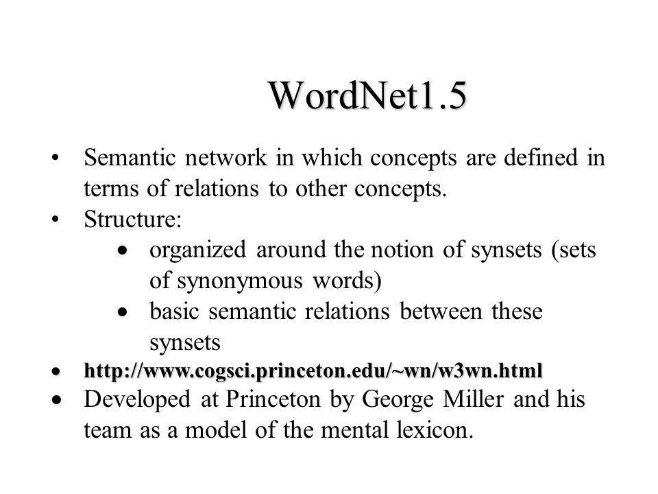 WordNet1.5 Semantic network in which concepts are defined in terms of relations to other concepts. Structure: