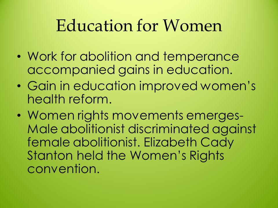 Education for Women Work for abolition and temperance accompanied gains in education. Gain in education improved women's health reform.
